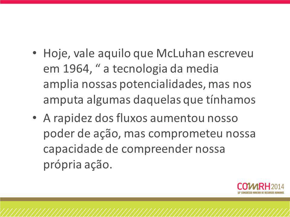 Hoje, vale aquilo que McLuhan escreveu em 1964, a tecnologia da media amplia nossas potencialidades, mas nos amputa algumas daquelas que tínhamos A rapidez dos fluxos aumentou nosso poder de ação, mas comprometeu nossa capacidade de compreender nossa própria ação.