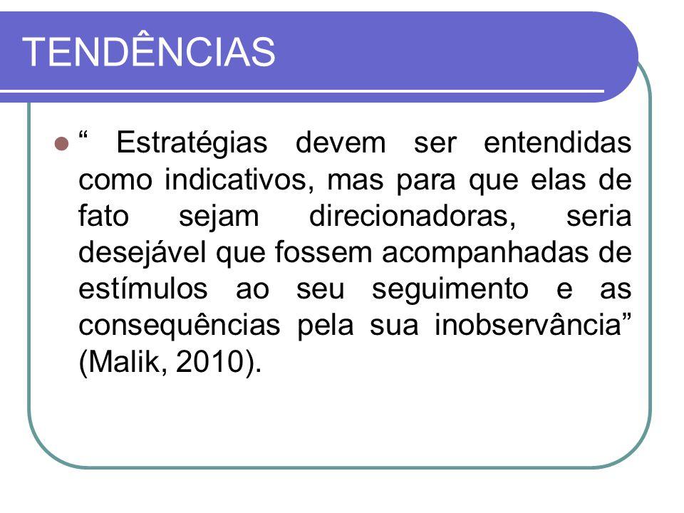 TENDÊNCIAS Estratégias devem ser entendidas como indicativos, mas para que elas de fato sejam direcionadoras, seria desejável que fossem acompanhadas de estímulos ao seu seguimento e as consequências pela sua inobservância (Malik, 2010).