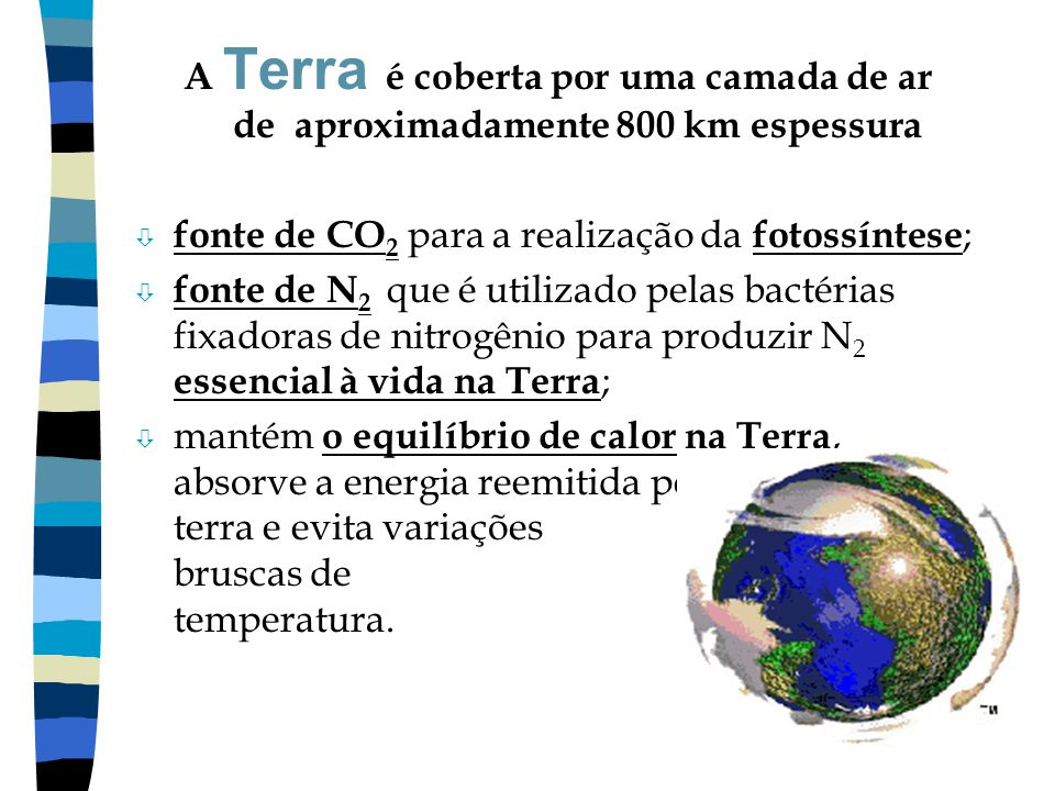 A Terra é coberta por uma camada de ar de aproximadamente 800 km espessura ò fonte de CO 2 para a realização da fotossíntese ; ò fonte de N 2 que é ut