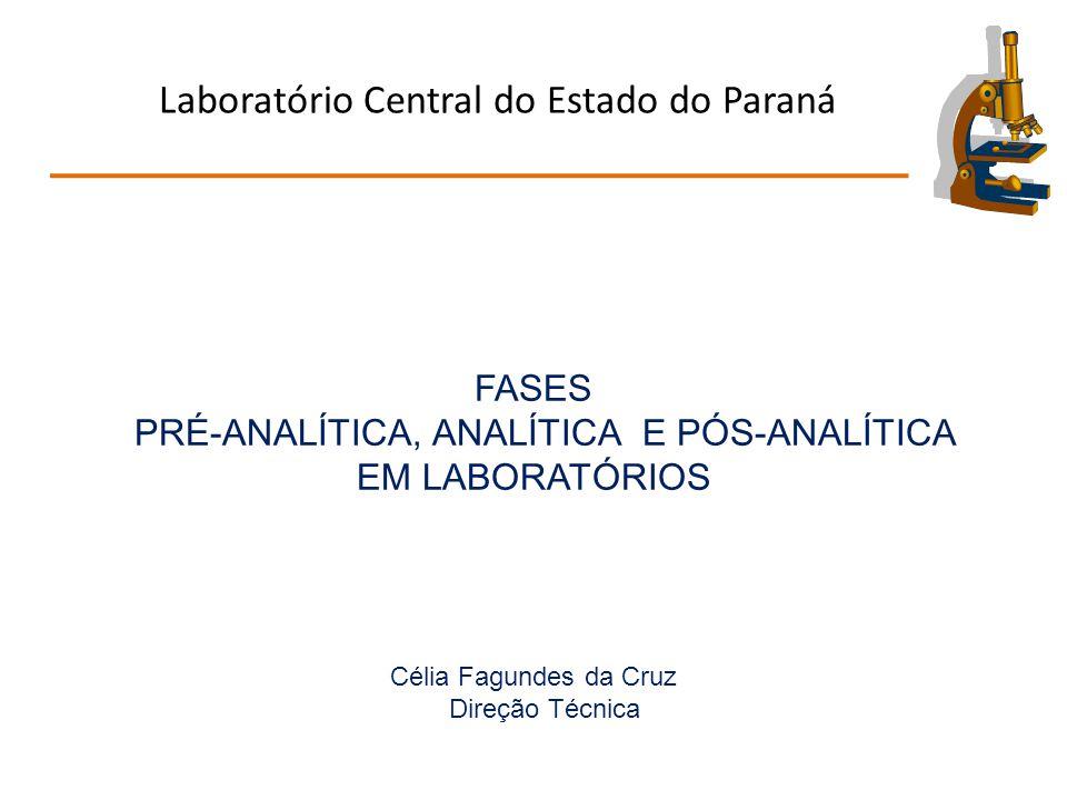 Laboratório Central do Estado do Paraná FASES PRÉ-ANALÍTICA, ANALÍTICA E PÓS-ANALÍTICA EM LABORATÓRIOS Célia Fagundes da Cruz Direção Técnica