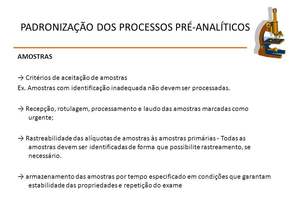 PADRONIZAÇÃO DOS PROCESSOS PRÉ-ANALÍTICOS AMOSTRAS → Critérios de aceitação de amostras Ex. Amostras com identificação inadequada não devem ser proces