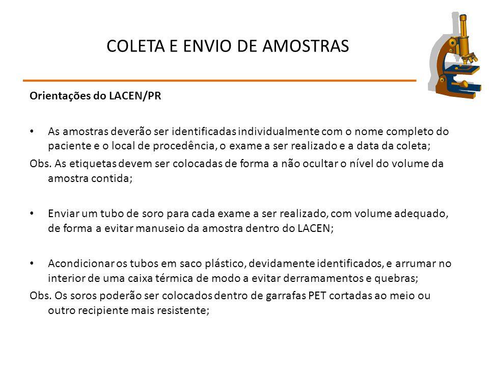 COLETA E ENVIO DE AMOSTRAS Orientações do LACEN/PR As amostras deverão ser identificadas individualmente com o nome completo do paciente e o local de