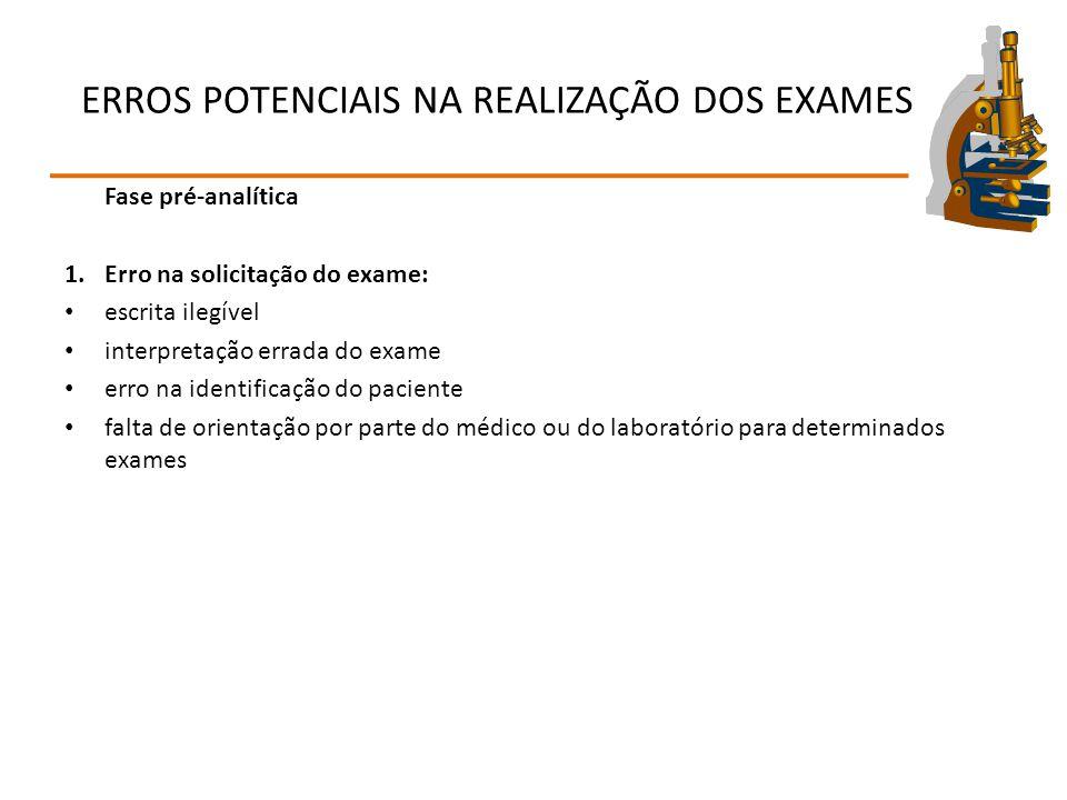 ERROS POTENCIAIS NA REALIZAÇÃO DOS EXAMES Fase pré-analítica 1.Erro na solicitação do exame: escrita ilegível interpretação errada do exame erro na id