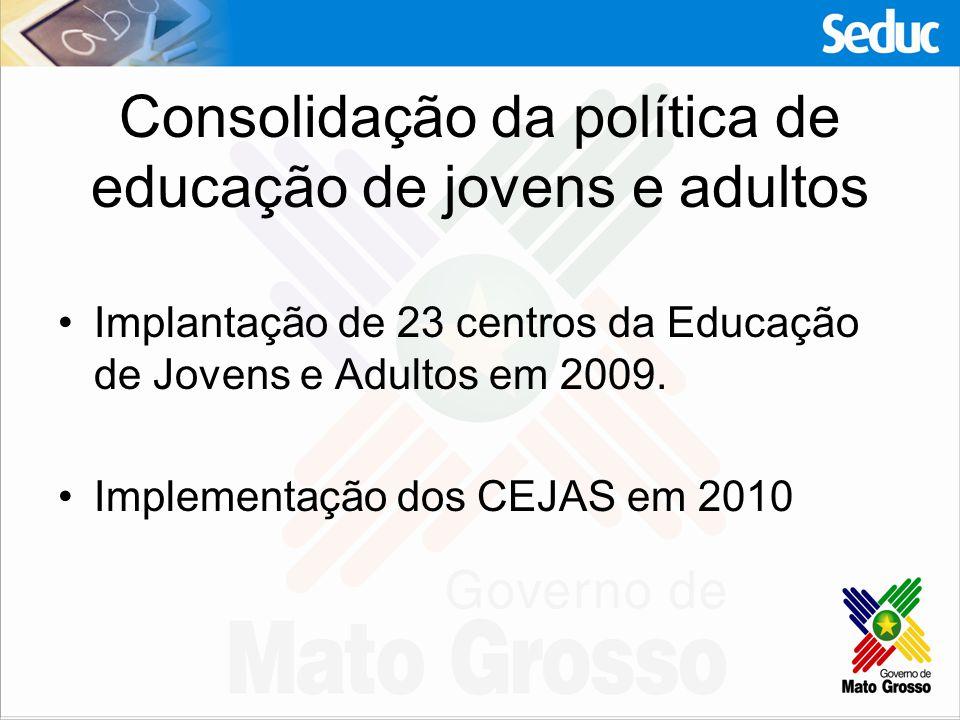Consolidação da política de educação de jovens e adultos Implantação de 23 centros da Educação de Jovens e Adultos em 2009. Implementação dos CEJAS em