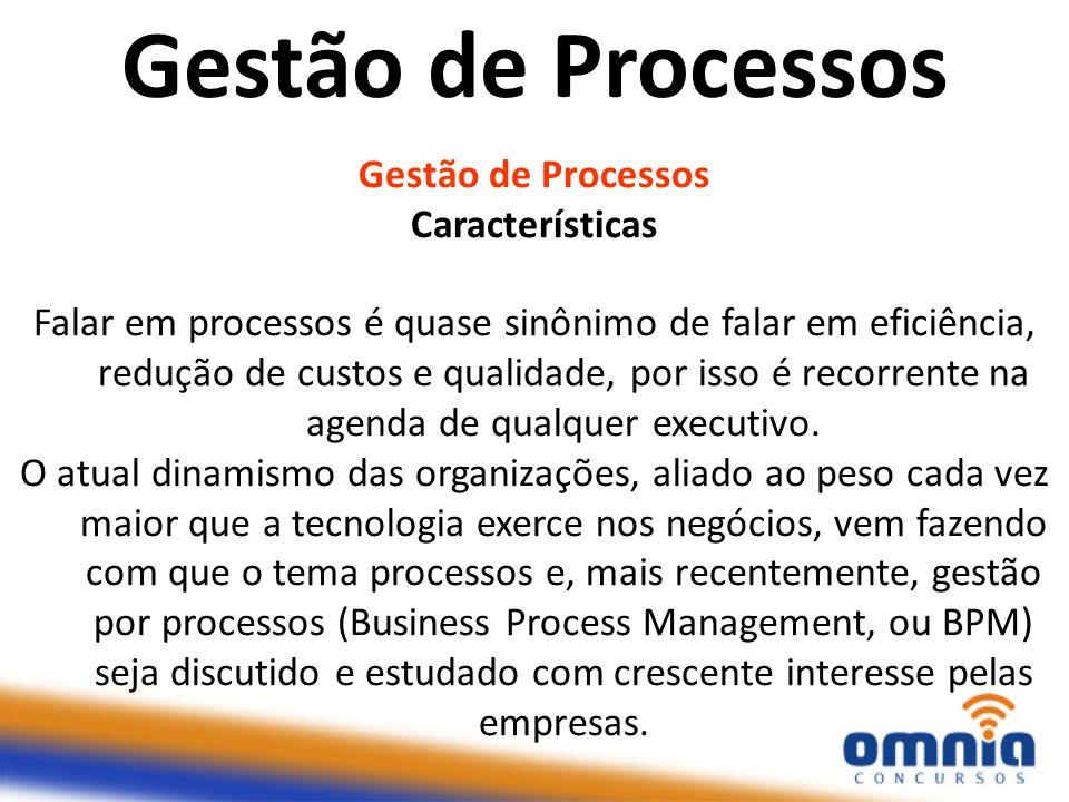 Gestão de Processos Características Falar em processos é quase sinônimo de falar em eficiência, redução de custos e qualidade, por isso é recorrente n