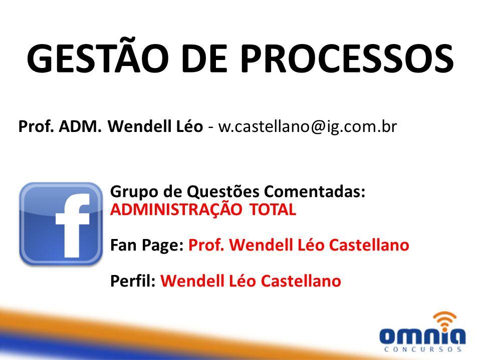GESTÃO DE PROCESSOS Grupo de Questões Comentadas: ADMINISTRAÇÃO TOTAL Fan Page: Prof. Wendell Léo Castellano Perfil: Wendell Léo Castellano Prof. ADM.