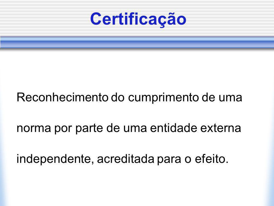 Certificação Reconhecimento do cumprimento de uma norma por parte de uma entidade externa independente, acreditada para o efeito.