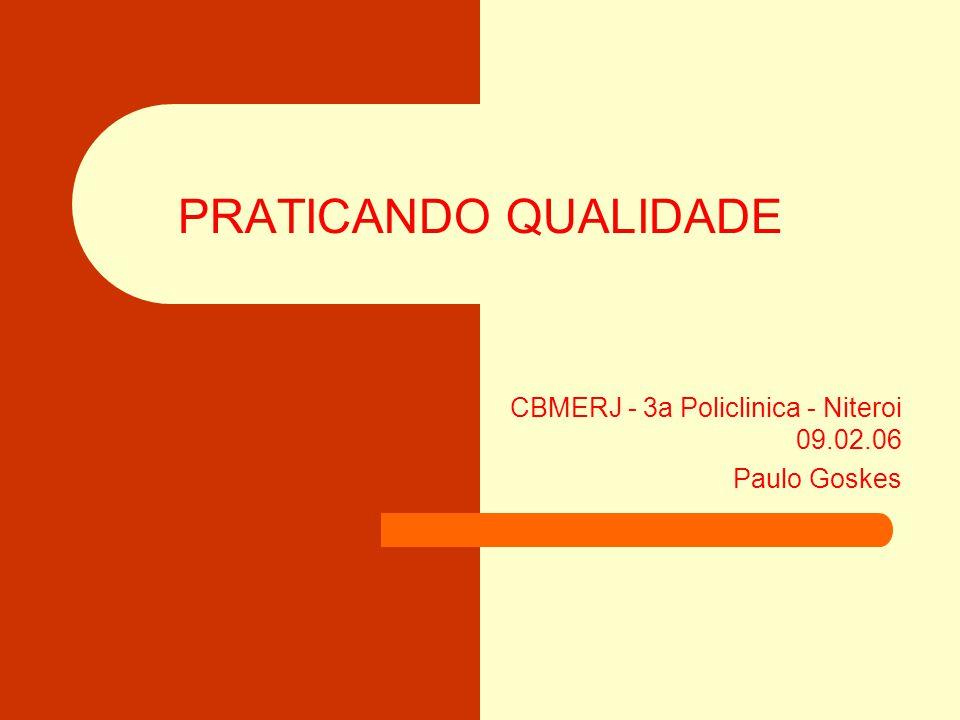 PRATICANDO QUALIDADE CBMERJ - 3a Policlinica - Niteroi 09.02.06 Paulo Goskes