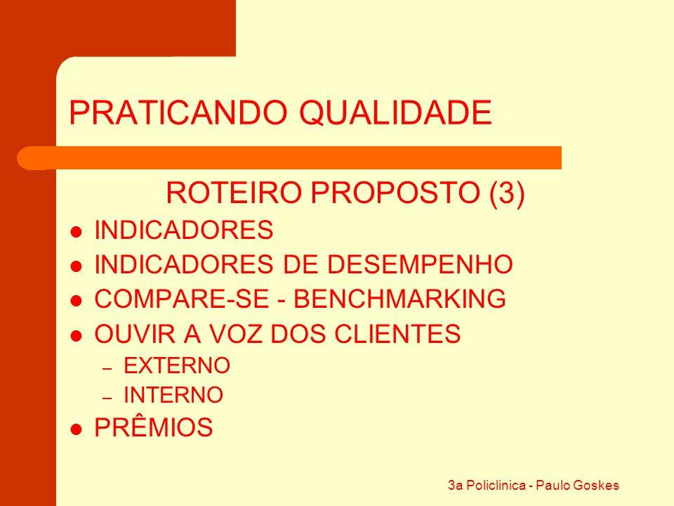 3a Policlinica - Paulo Goskes PRATICANDO QUALIDADE ROTEIRO PROPOSTO (3) INDICADORES DE DESEMPENHO COMPARE-SE - BENCHMARKING OUVIR A VOZ DOS CLIENTES –