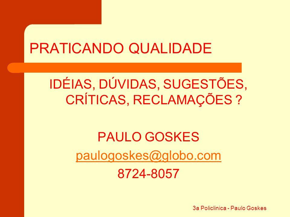 3a Policlinica - Paulo Goskes PRATICANDO QUALIDADE IDÉIAS, DÚVIDAS, SUGESTÕES, CRÍTICAS, RECLAMAÇÕES ? PAULO GOSKES paulogoskes@globo.com 8724-8057