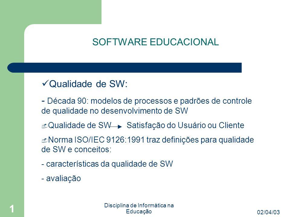 02/04/03 Disciplina de Informática na Educação 1 SOFTWARE EDUCACIONAL Qualidade de SW: - Década 90: modelos de processos e padrões de controle de qualidade no desenvolvimento de SW  Qualidade de SW Satisfação do Usuário ou Cliente  Norma ISO/IEC 9126:1991 traz definições para qualidade de SW e conceitos: - características da qualidade de SW - avaliação