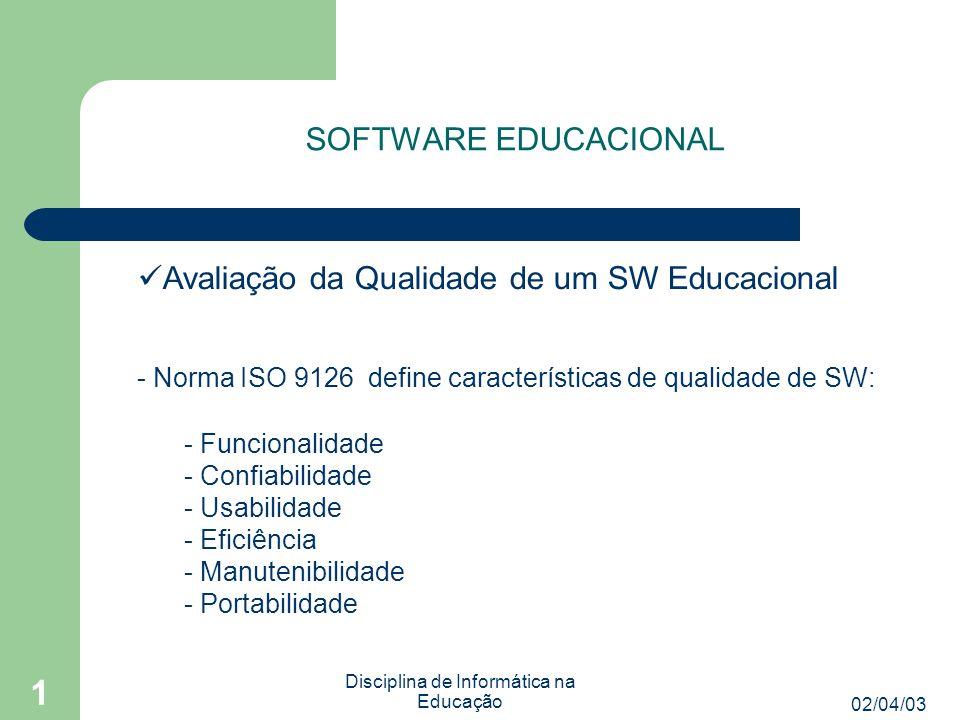 02/04/03 Disciplina de Informática na Educação 1 SOFTWARE EDUCACIONAL Avaliação da Qualidade de um SW Educacional - Além das características já citadas, temos que considerar os atributos inerentes ao domínio.