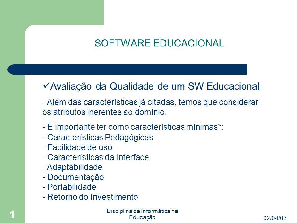 02/04/03 Disciplina de Informática na Educação 1 SOFTWARE EDUCACIONAL Avaliação da Qualidade de um SW Educacional - Ambientes e sites na Web: - Qualidade da informação * Cada uma das características possuem sub características.