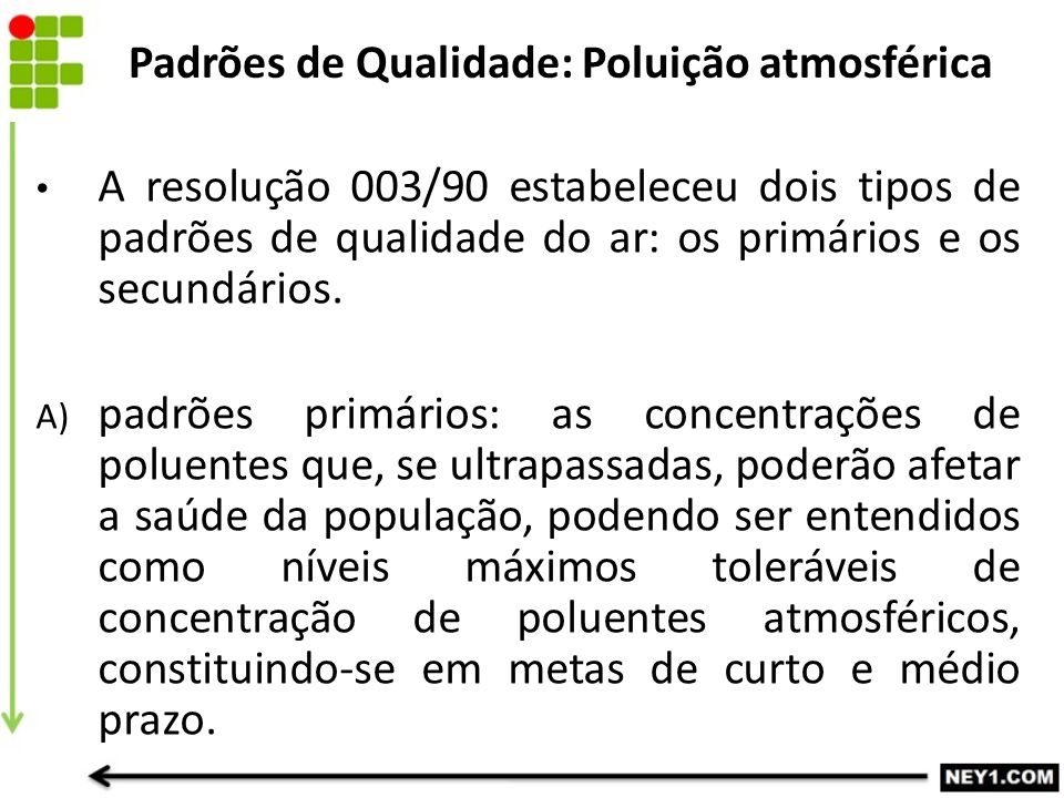 A resolução 003/90 estabeleceu dois tipos de padrões de qualidade do ar: os primários e os secundários. A) padrões primários: as concentrações de polu