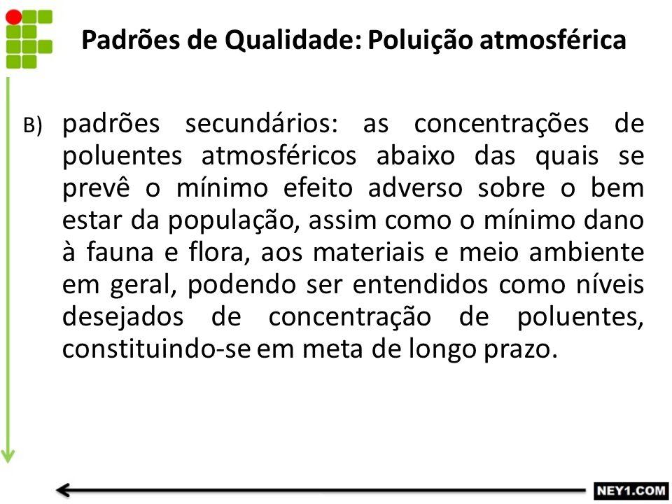 B) padrões secundários: as concentrações de poluentes atmosféricos abaixo das quais se prevê o mínimo efeito adverso sobre o bem estar da população, a