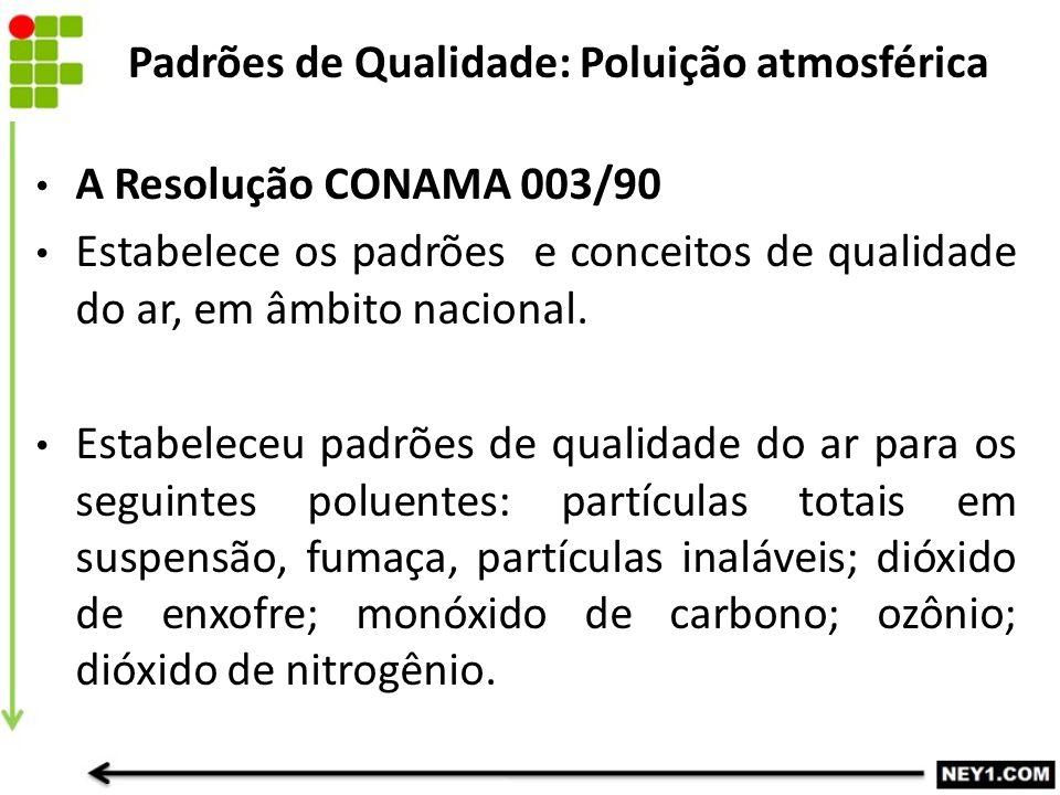 A Resolução CONAMA 003/90 Estabelece os padrões e conceitos de qualidade do ar, em âmbito nacional. Estabeleceu padrões de qualidade do ar para os seg