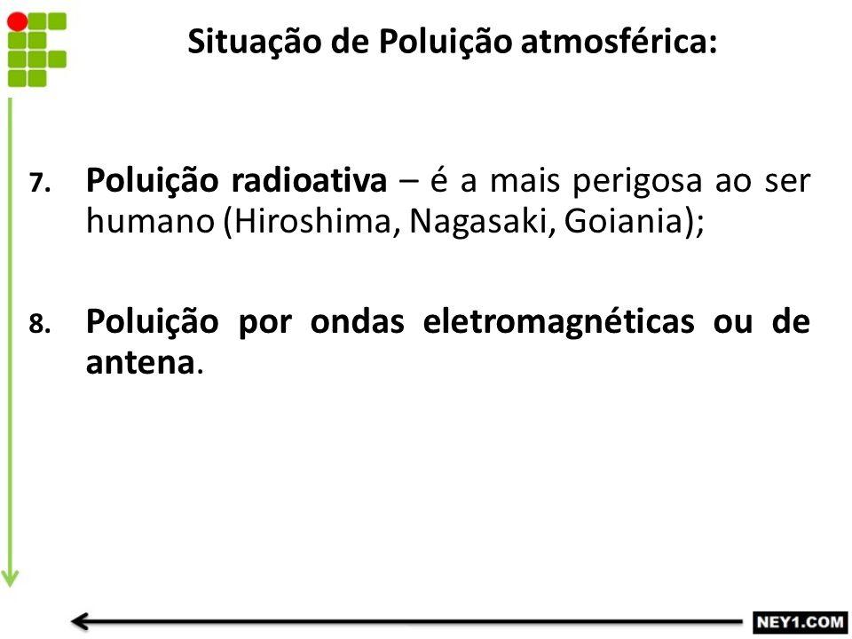 7. Poluição radioativa – é a mais perigosa ao ser humano (Hiroshima, Nagasaki, Goiania); 8. Poluição por ondas eletromagnéticas ou de antena. Situação