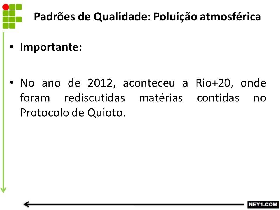Importante: No ano de 2012, aconteceu a Rio+20, onde foram rediscutidas matérias contidas no Protocolo de Quioto. Padrões de Qualidade: Poluição atmos