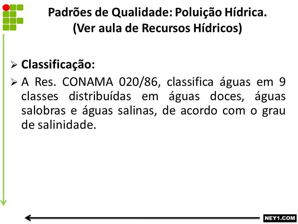  Classificação:  A Res. CONAMA 020/86, classifica águas em 9 classes distribuídas em águas doces, águas salobras e águas salinas, de acordo com o gr