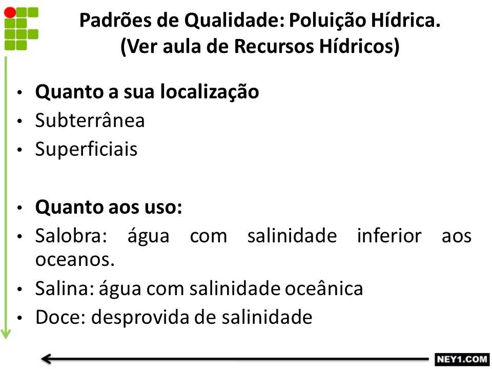 Quanto a sua localização Subterrânea Superficiais Quanto aos uso: Salobra: água com salinidade inferior aos oceanos. Salina: água com salinidade oceân