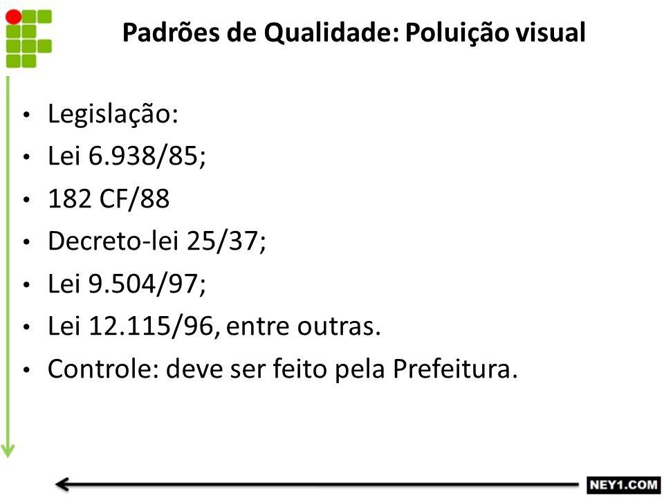 Padrões de Qualidade: Poluição visual Legislação: Lei 6.938/85; 182 CF/88 Decreto-lei 25/37; Lei 9.504/97; Lei 12.115/96, entre outras. Controle: deve