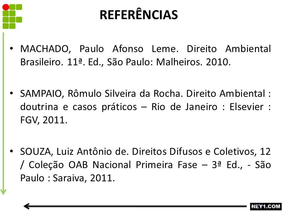 56 REFERÊNCIAS MACHADO, Paulo Afonso Leme. Direito Ambiental Brasileiro. 11ª. Ed., São Paulo: Malheiros. 2010. SAMPAIO, Rômulo Silveira da Rocha. Dire