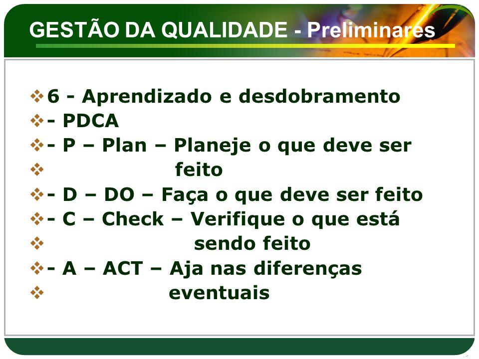 GESTÃO DA QUALIDADE - Preliminares  6 - Aprendizado e desdobramento  - PDCA  - P – Plan – Planeje o que deve ser  feito  - D – DO – Faça o que de