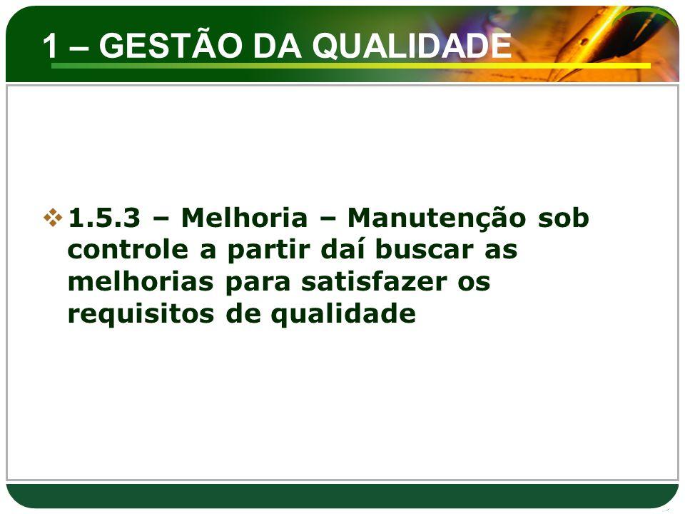 1 – GESTÃO DA QUALIDADE  1.5.3 – Melhoria – Manutenção sob controle a partir daí buscar as melhorias para satisfazer os requisitos de qualidade