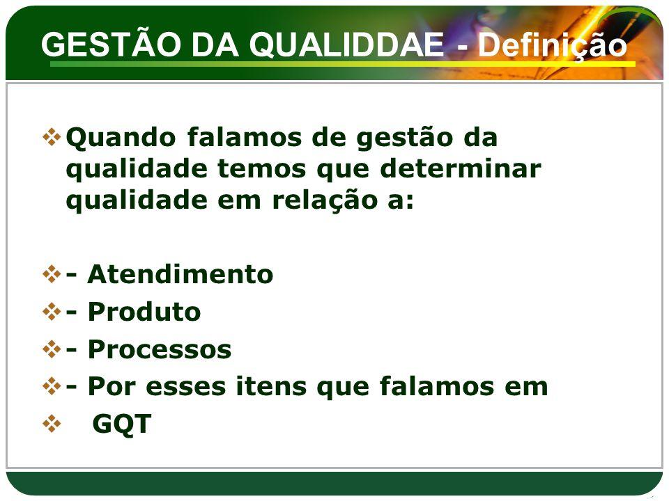 GESTÃO DA QUALIDDAE - Definição  Quando falamos de gestão da qualidade temos que determinar qualidade em relação a:  - Atendimento  - Produto  - P