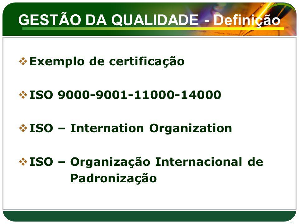 GESTÃO DA QUALIDADE - Definição  Exemplo de certificação  ISO 9000-9001-11000-14000  ISO – Internation Organization  ISO – Organização Internacion