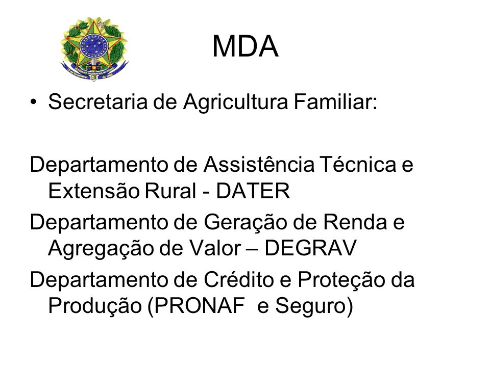 MDA Secretaria de Agricultura Familiar: Departamento de Assistência Técnica e Extensão Rural - DATER Departamento de Geração de Renda e Agregação de Valor – DEGRAV Departamento de Crédito e Proteção da Produção (PRONAF e Seguro)