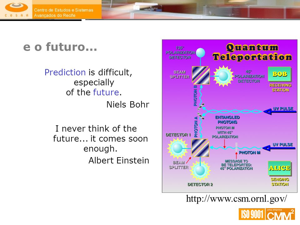 e o futuro... Prediction is difficult, especially of the future. Niels Bohr I never think of the future... it comes soon enough. Albert Einstein http: