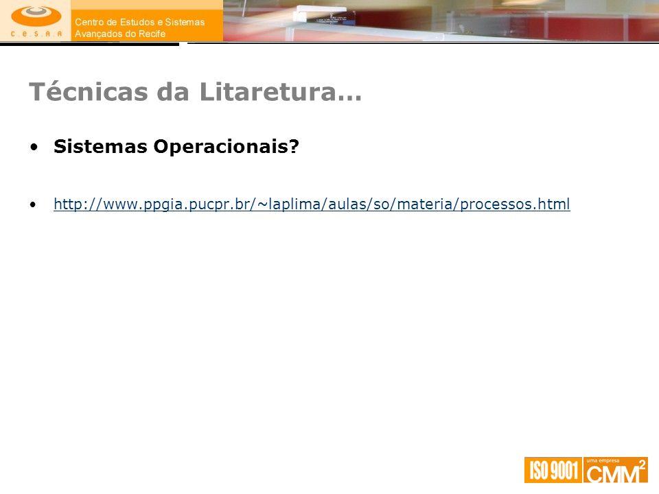 Técnicas da Litaretura… Sistemas Operacionais? http://www.ppgia.pucpr.br/~laplima/aulas/so/materia/processos.html