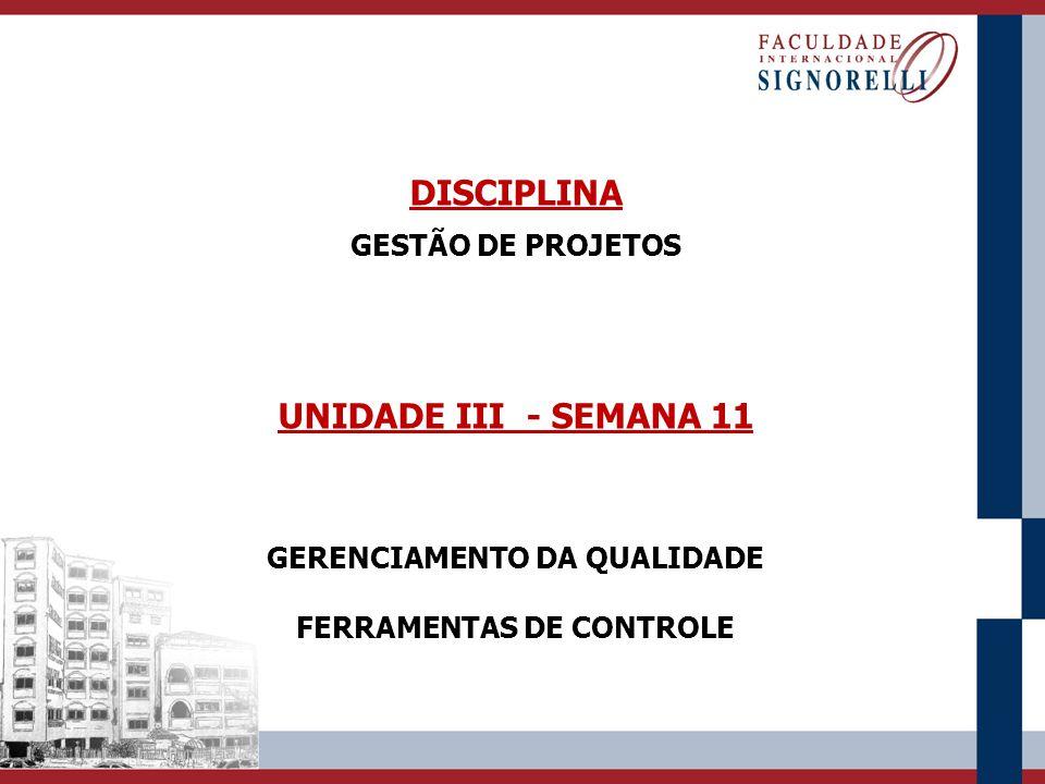 DISCIPLINA GESTÃO DE PROJETOS UNIDADE III - SEMANA 11 GERENCIAMENTO DA QUALIDADE FERRAMENTAS DE CONTROLE