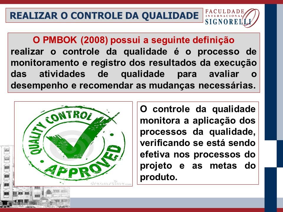 REALIZAR O CONTROLE DA QUALIDADE O controle da qualidade monitora a aplicação dos processos da qualidade, verificando se está sendo efetiva nos proces