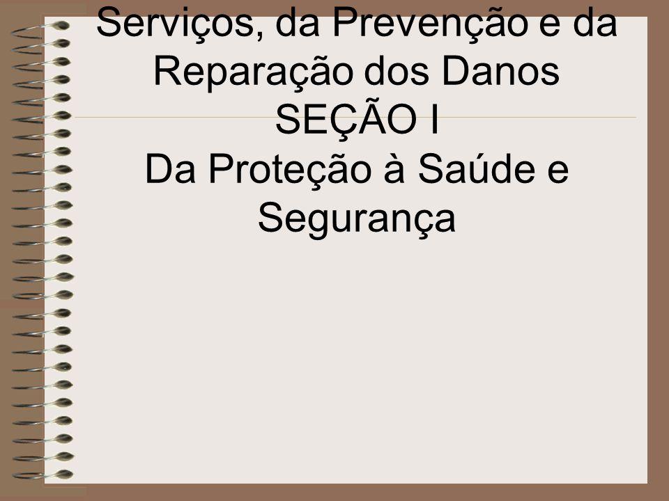 CAPÍTULO IV Da Qualidade de Produtos e Serviços, da Prevenção e da Reparação dos Danos SEÇÃO I Da Proteção à Saúde e Segurança