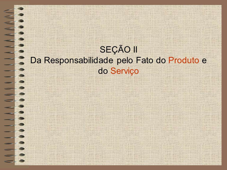 SEÇÃO II Da Responsabilidade pelo Fato do Produto e do Serviço
