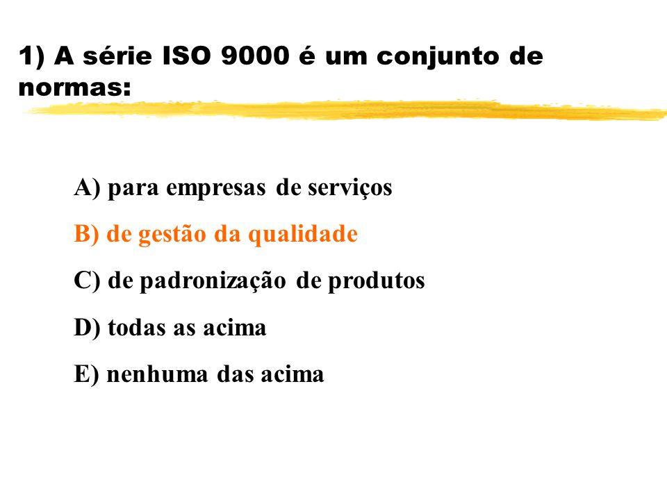 1) A série ISO 9000 é um conjunto de normas: A) para empresas de serviços B) de gestão da qualidade C) de padronização de produtos D) todas as acima E