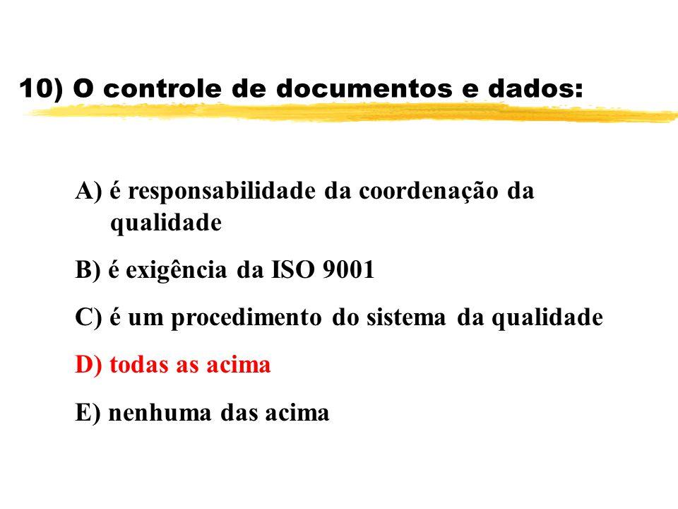 10) O controle de documentos e dados: A) é responsabilidade da coordenação da qualidade B) é exigência da ISO 9001 C) é um procedimento do sistema da