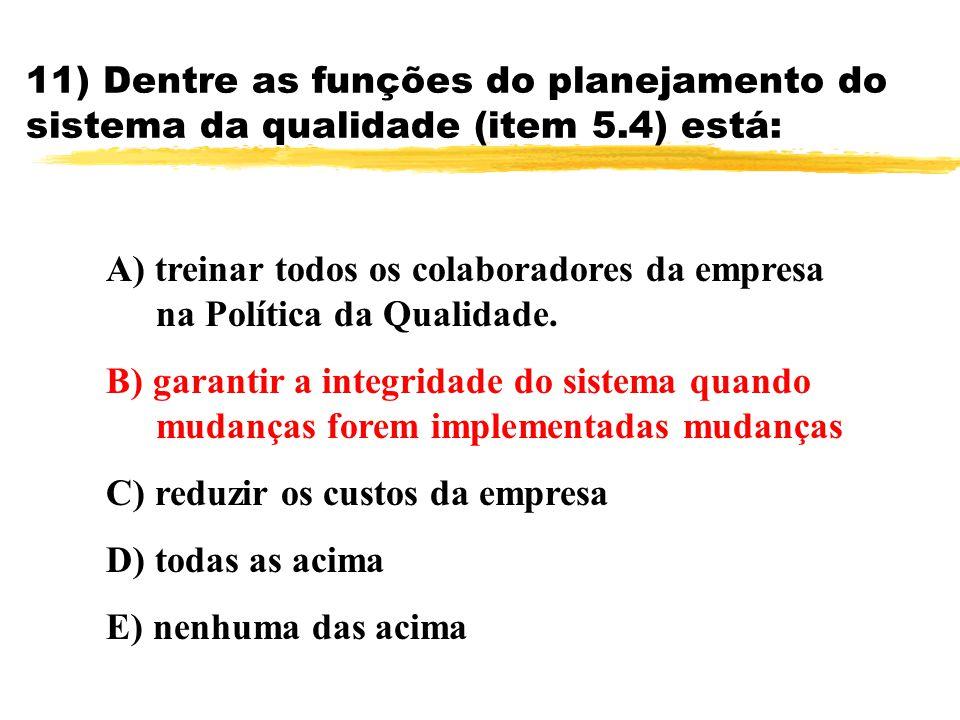 11) Dentre as funções do planejamento do sistema da qualidade (item 5.4) está: A) treinar todos os colaboradores da empresa na Política da Qualidade.