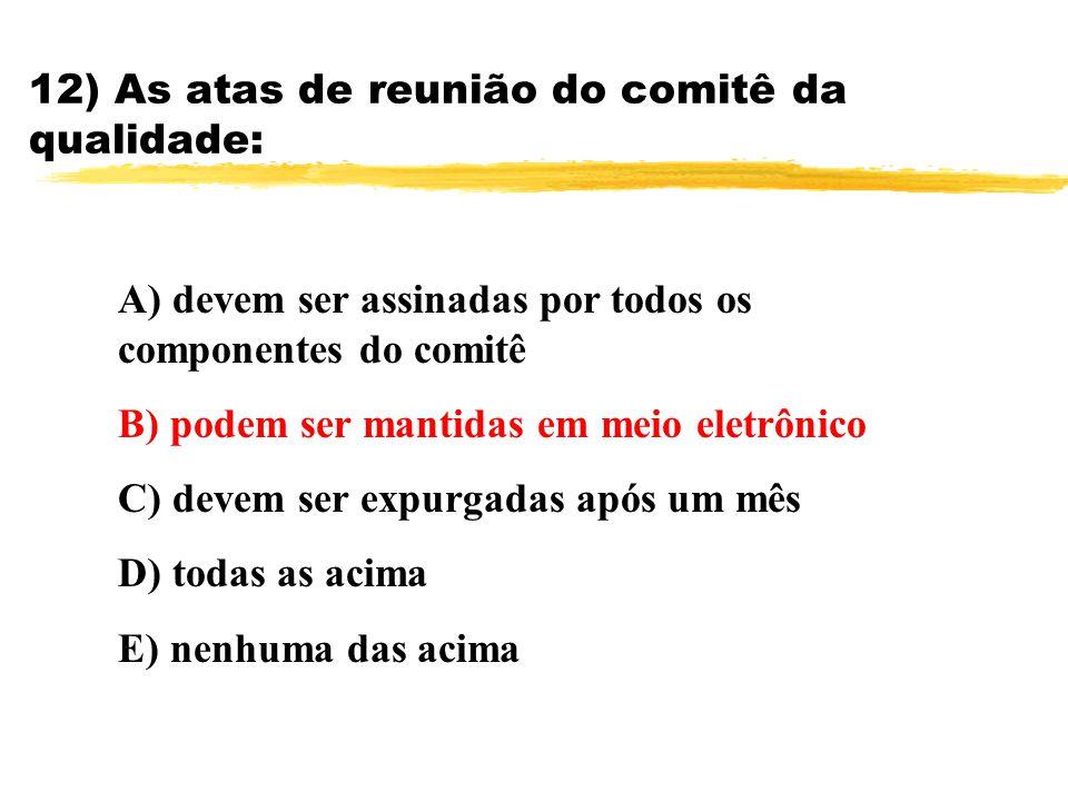 12) As atas de reunião do comitê da qualidade: A) devem ser assinadas por todos os componentes do comitê B) podem ser mantidas em meio eletrônico C) d