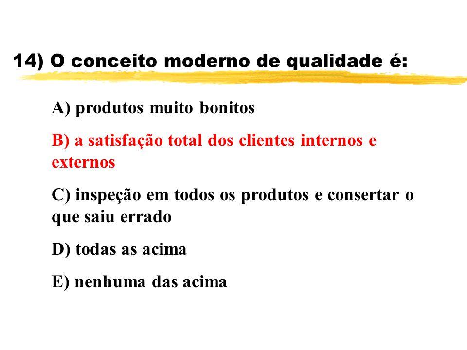 14) O conceito moderno de qualidade é: A) produtos muito bonitos B) a satisfação total dos clientes internos e externos C) inspeção em todos os produt