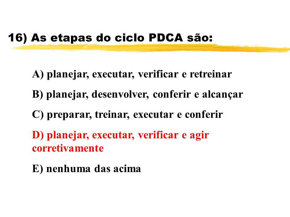 16) As etapas do ciclo PDCA são: A) planejar, executar, verificar e retreinar B) planejar, desenvolver, conferir e alcançar C) preparar, treinar, exec