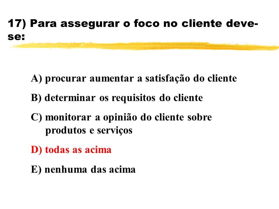 17) Para assegurar o foco no cliente deve- se: A) procurar aumentar a satisfação do cliente B) determinar os requisitos do cliente C) monitorar a opin