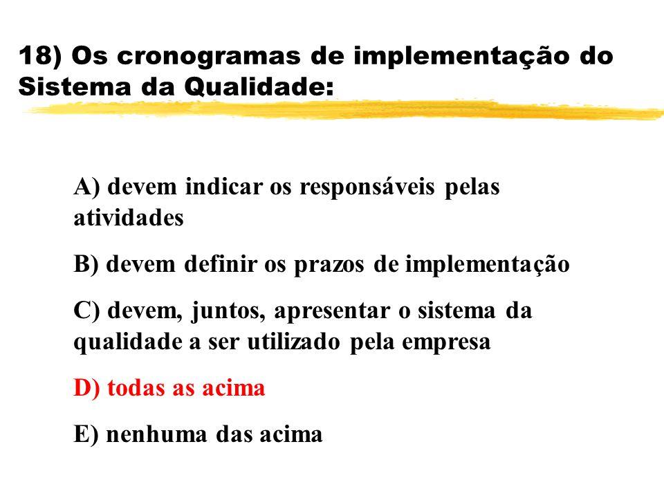 18) Os cronogramas de implementação do Sistema da Qualidade: A) devem indicar os responsáveis pelas atividades B) devem definir os prazos de implement