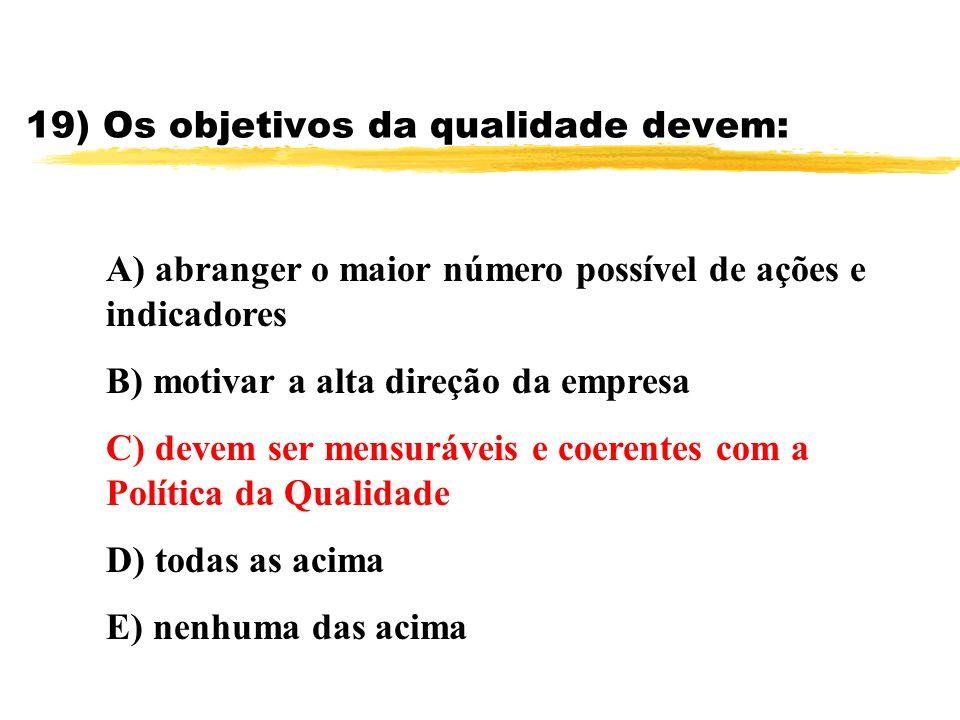 19) Os objetivos da qualidade devem: A) abranger o maior número possível de ações e indicadores B) motivar a alta direção da empresa C) devem ser mens