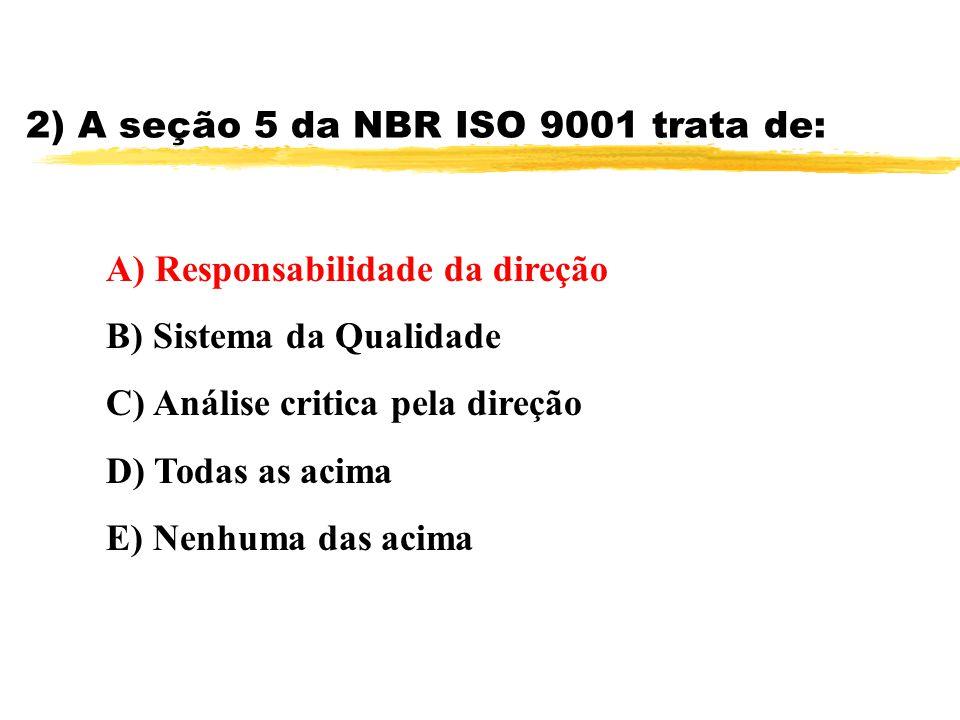 2) A seção 5 da NBR ISO 9001 trata de: A) Responsabilidade da direção B) Sistema da Qualidade C) Análise critica pela direção D) Todas as acima E) Nen