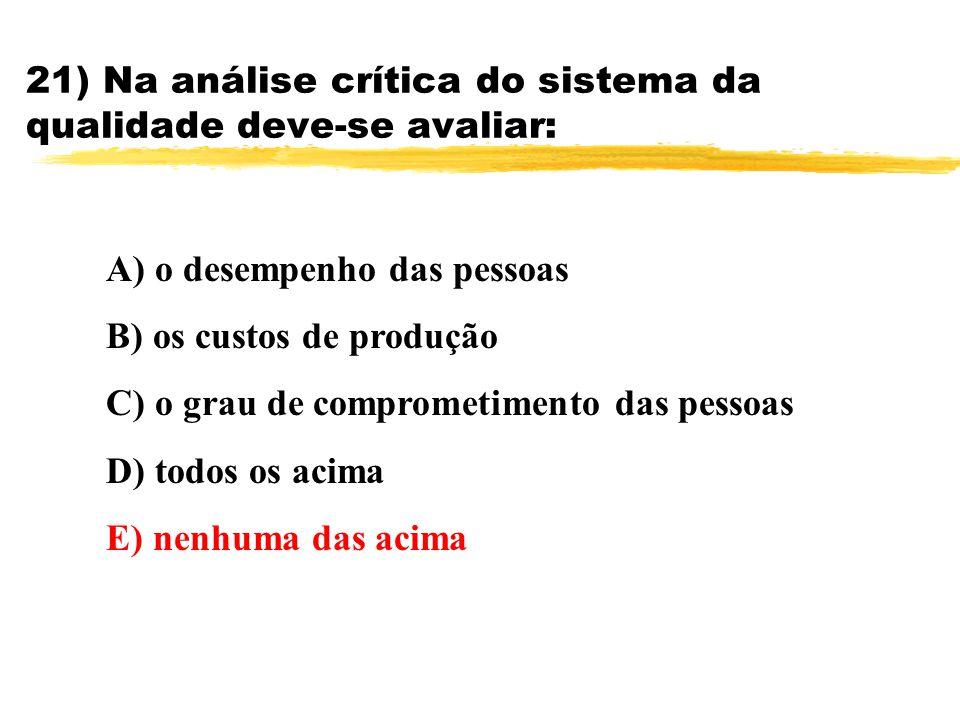 21) Na análise crítica do sistema da qualidade deve-se avaliar: A) o desempenho das pessoas B) os custos de produção C) o grau de comprometimento das