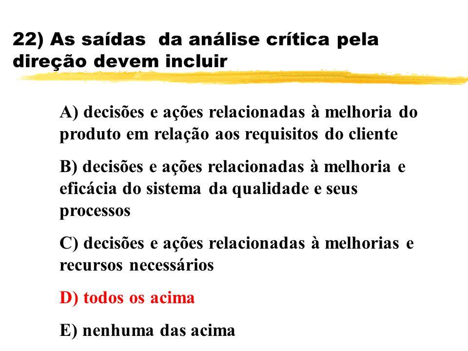 22) As saídas da análise crítica pela direção devem incluir A) decisões e ações relacionadas à melhoria do produto em relação aos requisitos do client