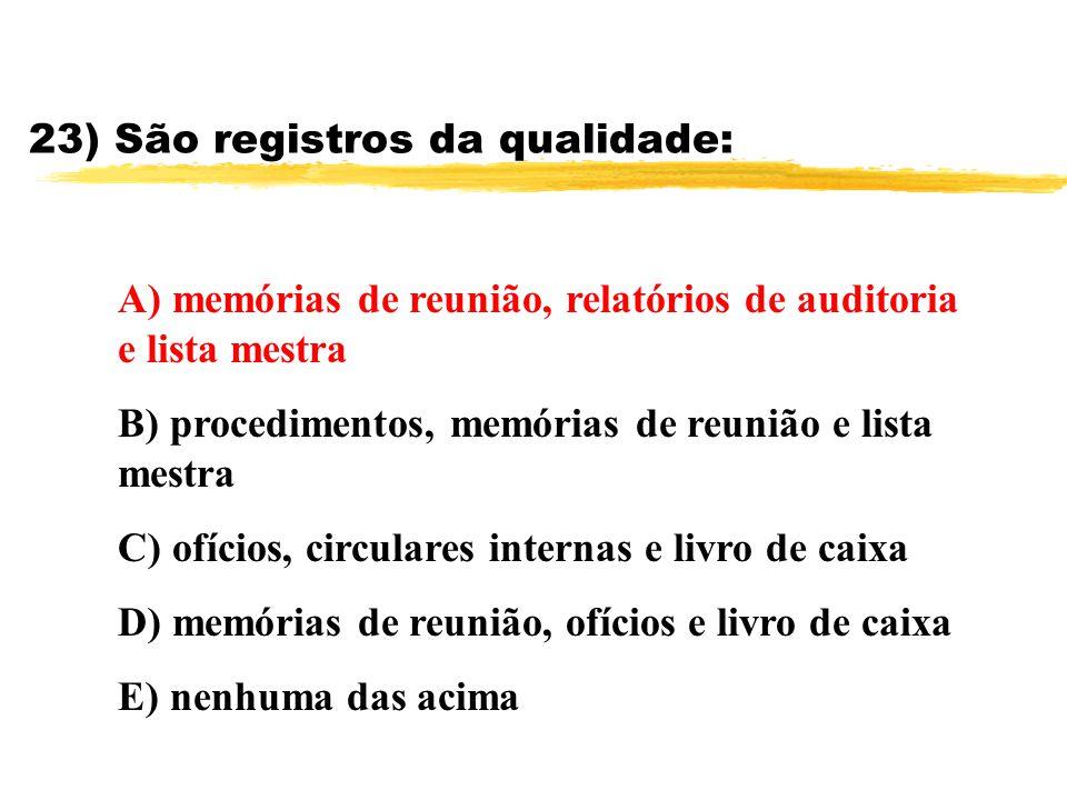 23) São registros da qualidade: A) memórias de reunião, relatórios de auditoria e lista mestra B) procedimentos, memórias de reunião e lista mestra C)